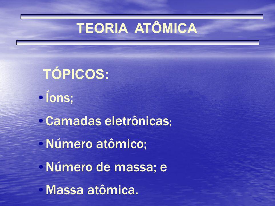 TEORIA ATÔMICA Íons; Camadas eletrônicas ; Número atômico; Número de massa; e Massa atômica. TÓPICOS: