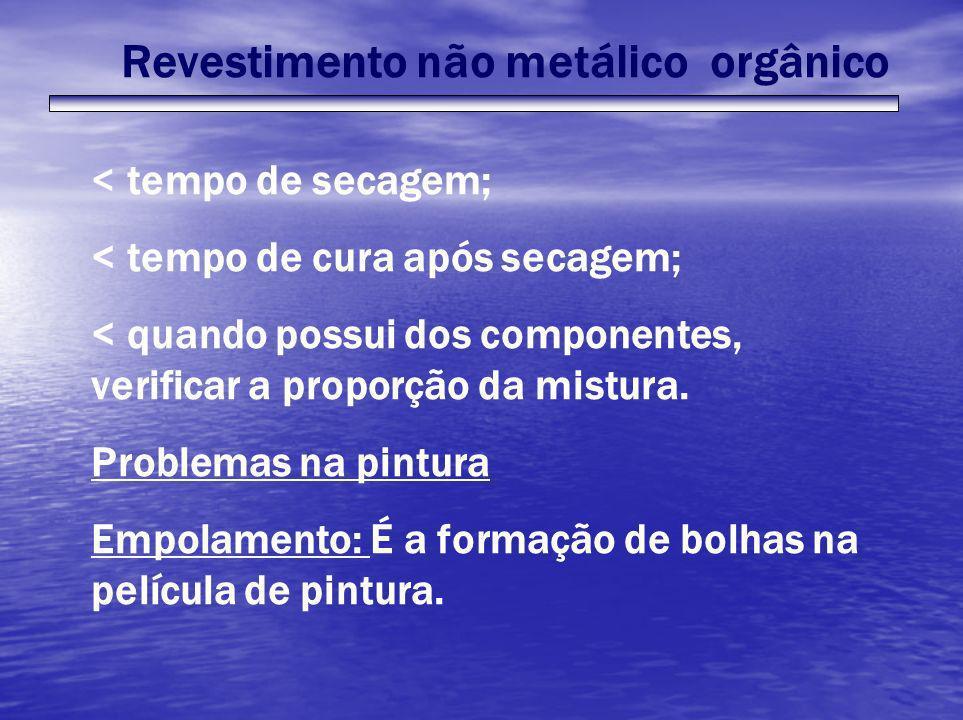 Revestimento não metálico orgânico < tempo de secagem; < tempo de cura após secagem; < quando possui dos componentes, verificar a proporção da mistura