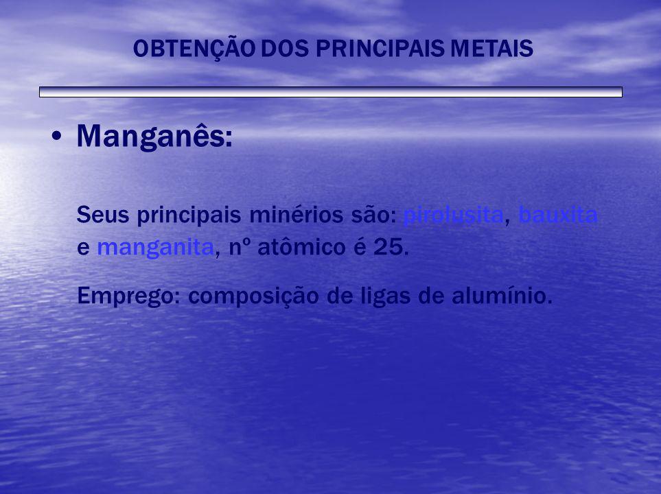 Manganês: Seus principais minérios são: pirolusita, bauxita e manganita, nº atômico é 25. Emprego: composição de ligas de alumínio. OBTENÇÃO DOS PRINC