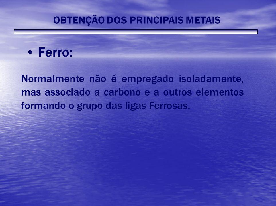 Ferro: Normalmente não é empregado isoladamente, mas associado a carbono e a outros elementos formando o grupo das ligas Ferrosas. OBTENÇÃO DOS PRINCI