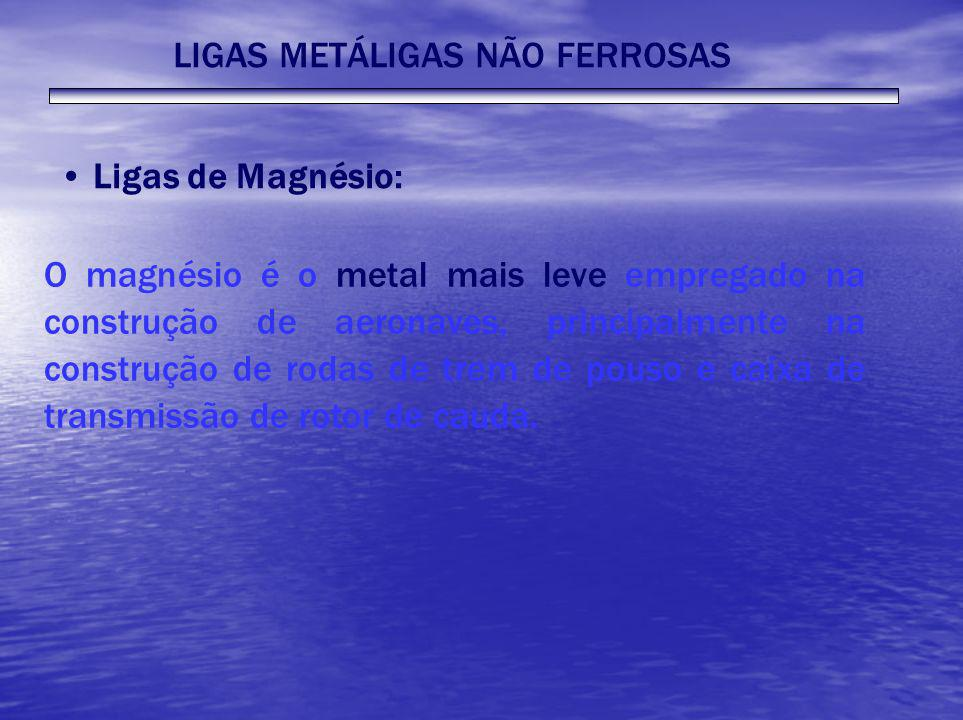 LIGAS METÁLIGAS NÃO FERROSAS Ligas de Magnésio: O magnésio é o metal mais leve empregado na construção de aeronaves, principalmente na construção de r