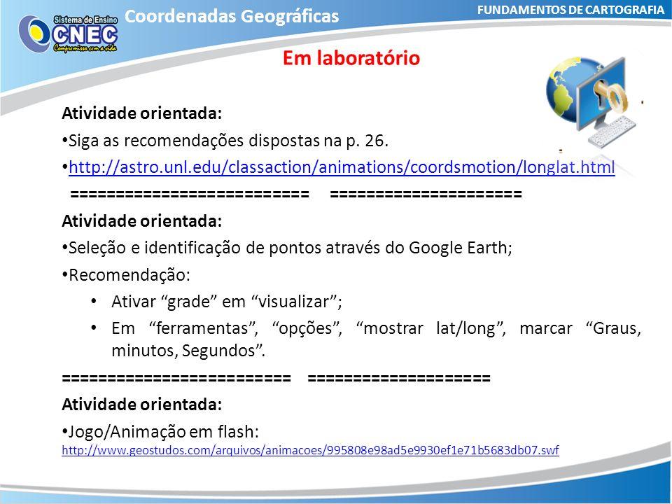 FUNDAMENTOS DE CARTOGRAFIA Coordenadas Geográficas Em laboratório Atividade orientada: Siga as recomendações dispostas na p. 26. http://astro.unl.edu/