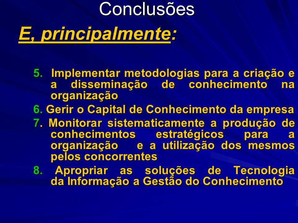 Conclusões E, principalmente: 5. Implementar metodologias para a criação e a disseminação de conhecimento na organização 6. Gerir o Capital de Conheci