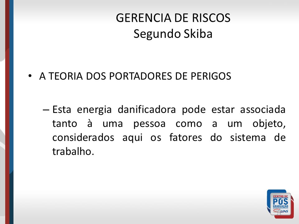 GERENCIA DE RISCOS Segundo Skiba A TEORIA DOS PORTADORES DE PERIGOS – Tendo como ponto de partida a sistematização do evento chamado acidente, Skiba d