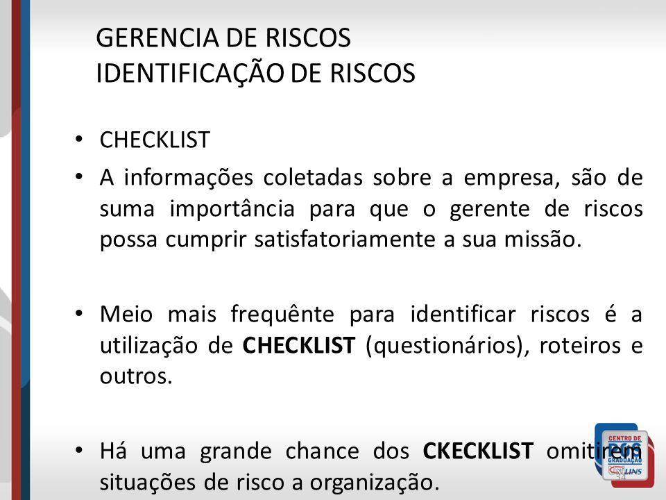 33 GERENCIA DE RISCOS IDENTIFICAÇÃO DE RISCOS Que ações devem ser tomadas para Identificação do Risco? Segue alguns exemplos: Checklist e Roteiros; In