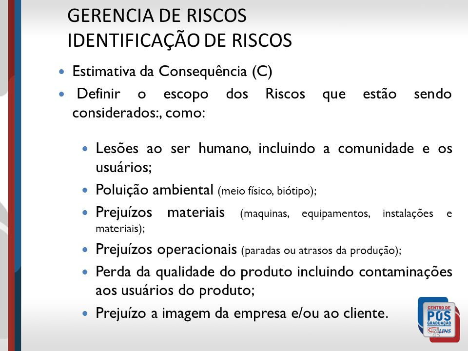 42 GERENCIA DE RISCOS IDENTIFICAÇÃO DE RISCOS Estimativa da Consequência (C) Segundo parâmetro para determinação do Nível de Risco; Para estimativa qu
