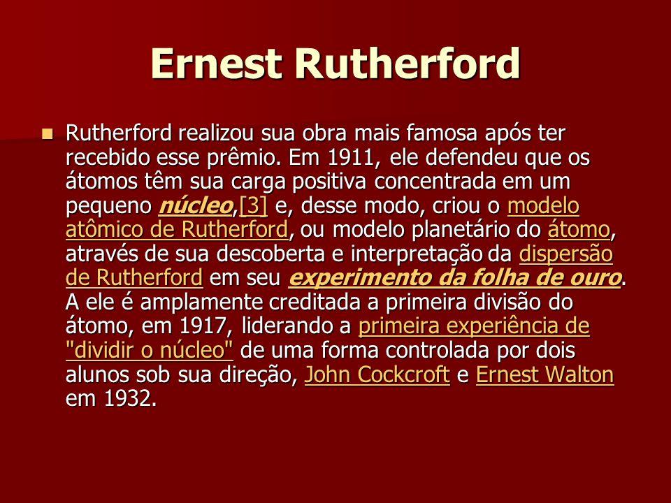 Ernest Rutherford Rutherford realizou sua obra mais famosa após ter recebido esse prêmio.