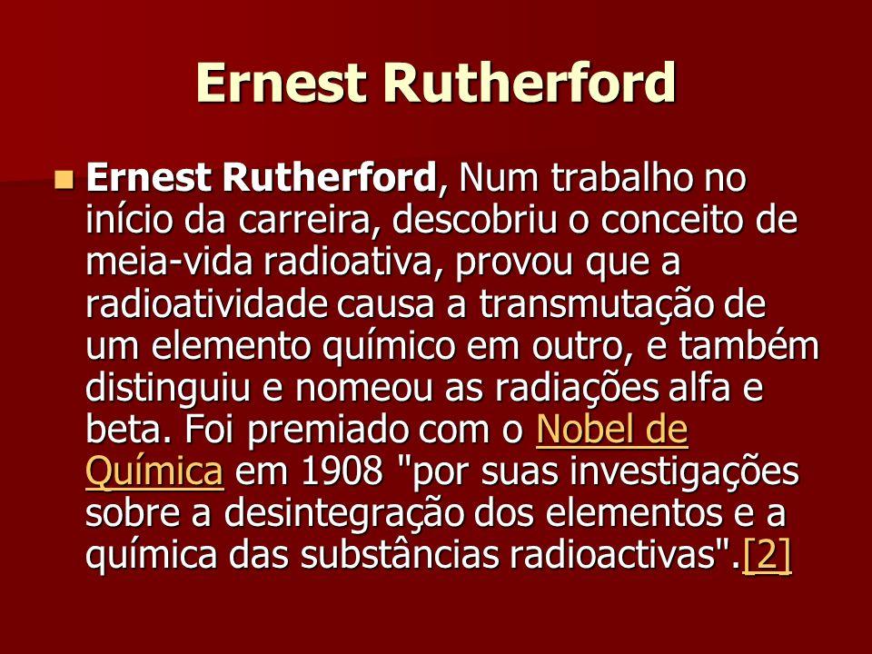 Ernest Rutherford, Num trabalho no início da carreira, descobriu o conceito de meia-vida radioativa, provou que a radioatividade causa a transmutação de um elemento químico em outro, e também distinguiu e nomeou as radiações alfa e beta.