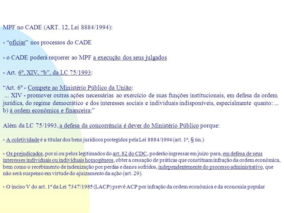MPF no CADE (ART. 12, Lei 8884/1994): - oficiar nos processos do CADE - o CADE poderá requerer ao MPF a execução dos seus julgados - Art. 6º, XIV, b,