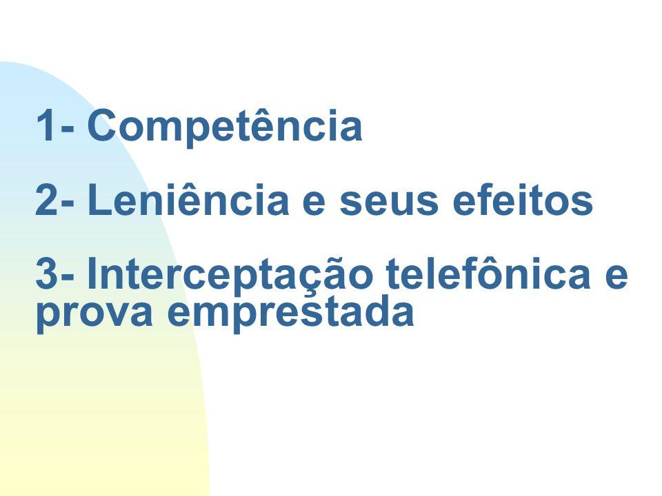 1- Competência 2- Leniência e seus efeitos 3- Interceptação telefônica e prova emprestada