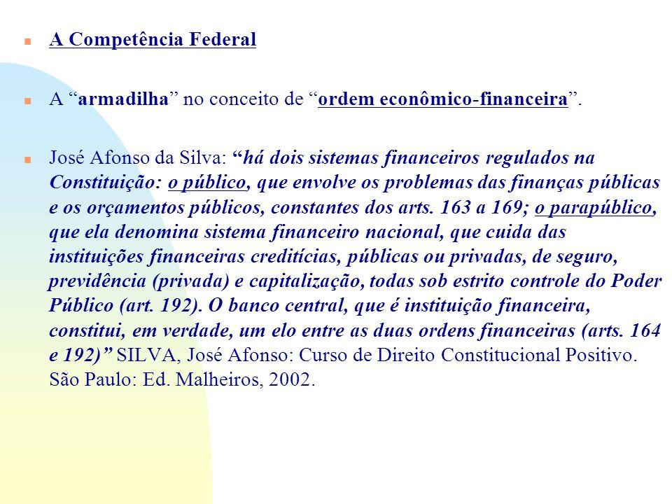 n A Competência Federal n A armadilha no conceito de ordem econômico-financeira. n José Afonso da Silva: há dois sistemas financeiros regulados na Con