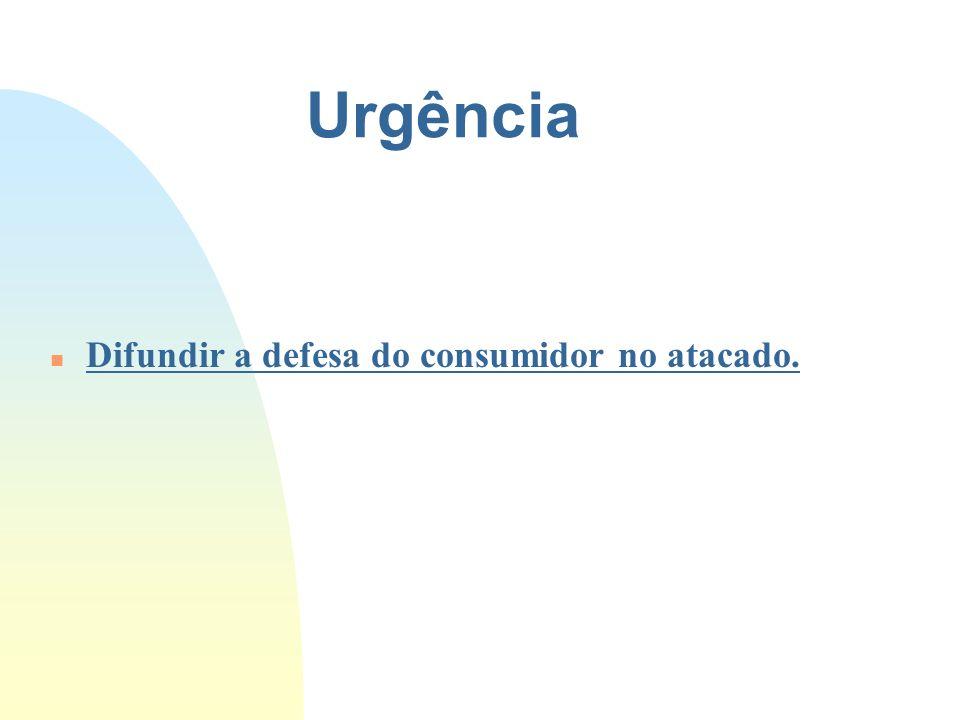 Urgência n Difundir a defesa do consumidor no atacado.