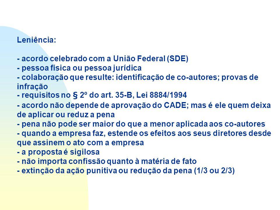 Leniência: - acordo celebrado com a União Federal (SDE) - pessoa física ou pessoa jurídica - colaboração que resulte: identificação de co-autores; pro