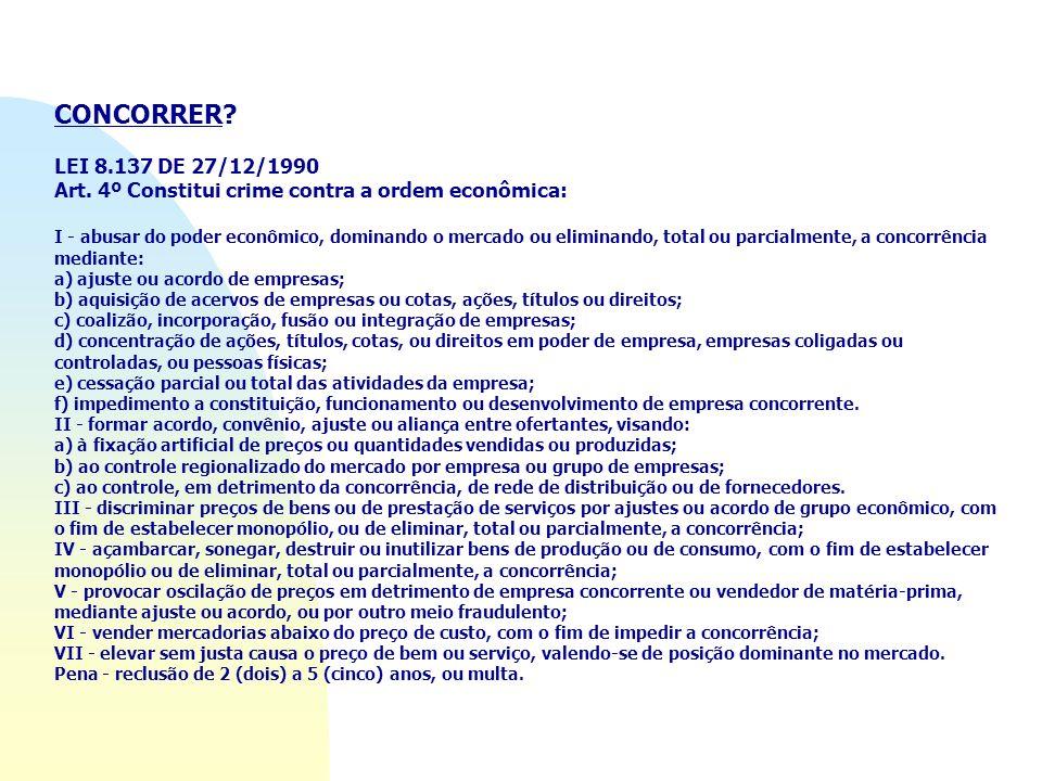 CONCORRER? LEI 8.137 DE 27/12/1990 Art. 4º Constitui crime contra a ordem econômica: I - abusar do poder econômico, dominando o mercado ou eliminando,