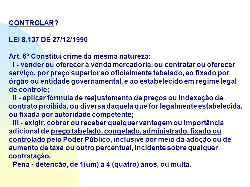 CONTROLAR? LEI 8.137 DE 27/12/1990 Art. 6º Constitui crime da mesma natureza: I - vender ou oferecer à venda mercadoria, ou contratar ou oferecer serv