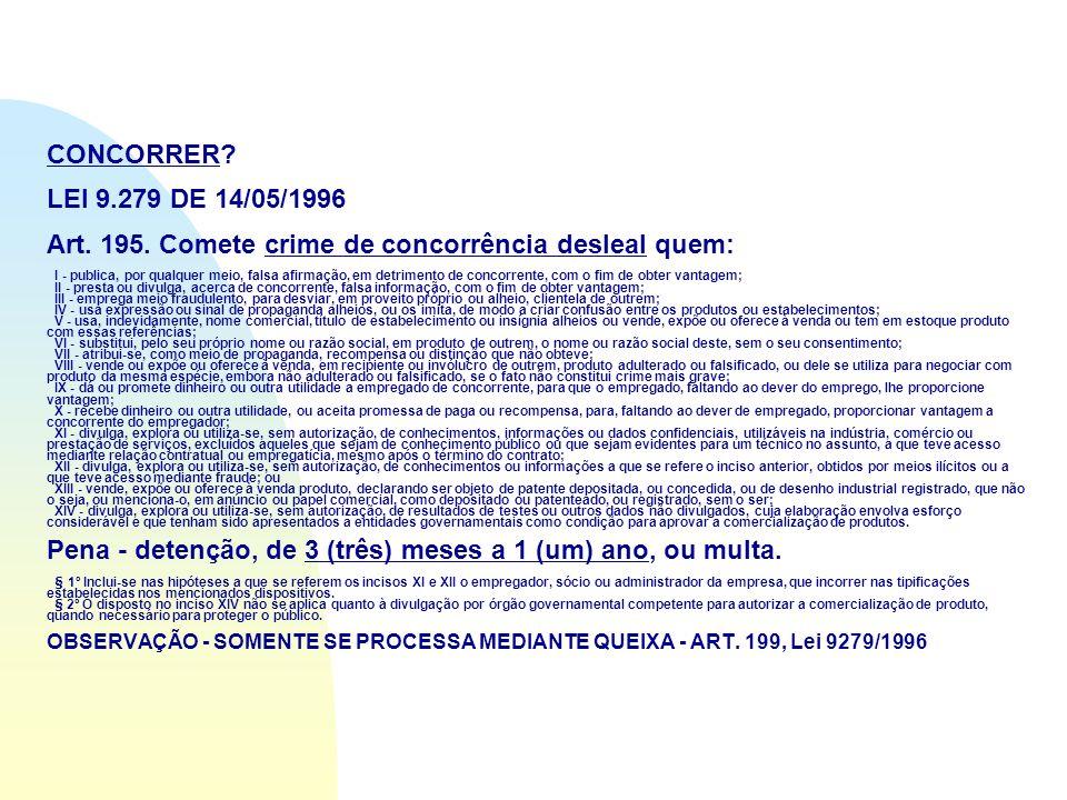 CONCORRER? LEI 9.279 DE 14/05/1996 Art. 195. Comete crime de concorrência desleal quem: I - publica, por qualquer meio, falsa afirmação, em detrimento