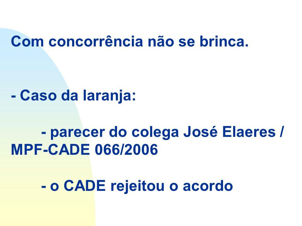 Com concorrência não se brinca. - Caso da laranja: - parecer do colega José Elaeres / MPF-CADE 066/2006 - o CADE rejeitou o acordo