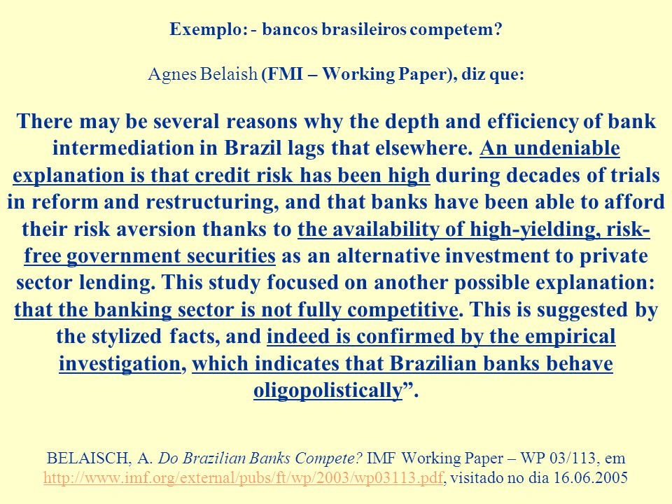 Exemplo: - bancos brasileiros competem? Agnes Belaish (FMI – Working Paper), diz que: There may be several reasons why the depth and efficiency of ban