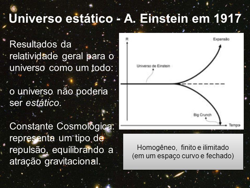 Universo estático - A. Einstein em 1917 Resultados da relatividade geral para o universo como um todo: o universo não poderia ser estático. Constante