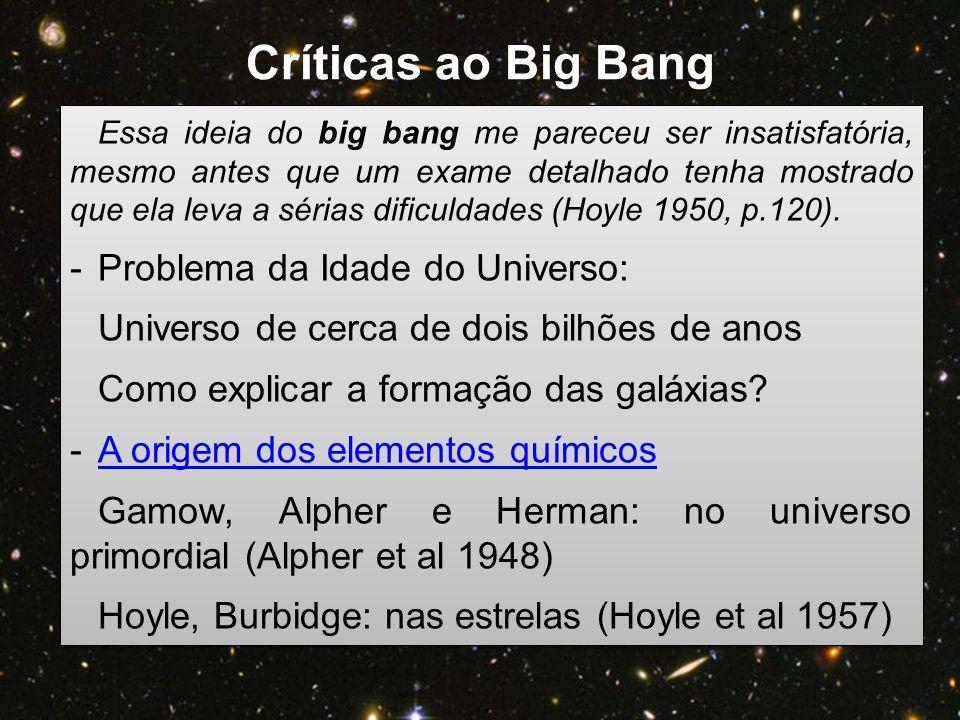 Essa ideia do big bang me pareceu ser insatisfatória, mesmo antes que um exame detalhado tenha mostrado que ela leva a sérias dificuldades (Hoyle 1950