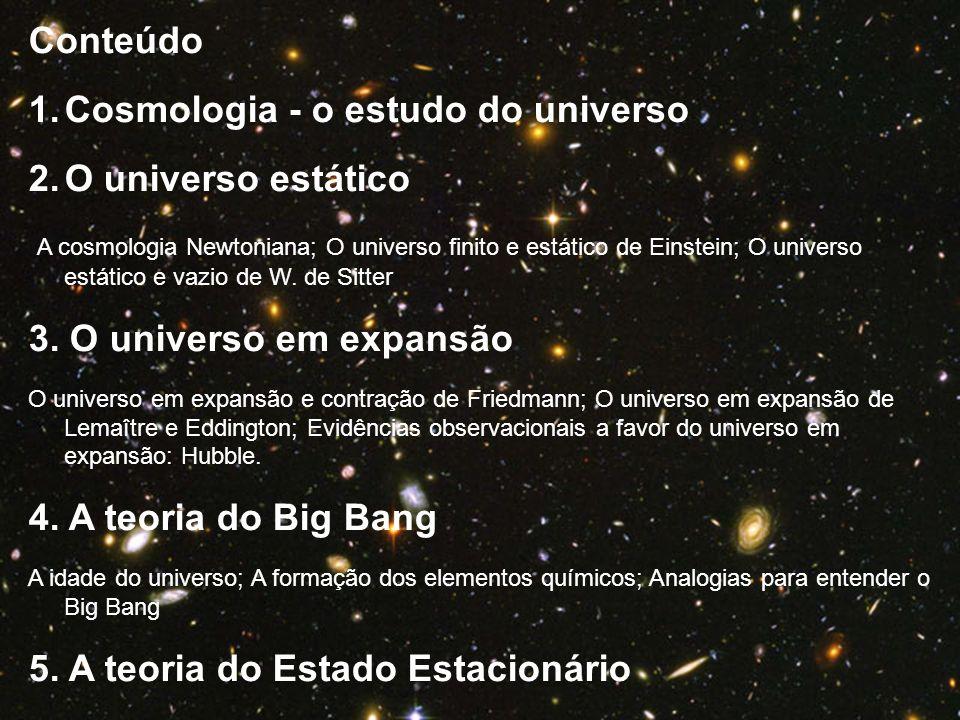 Conteúdo 1.Cosmologia - o estudo do universo 2.O universo estático A cosmologia Newtoniana; O universo finito e estático de Einstein; O universo estát