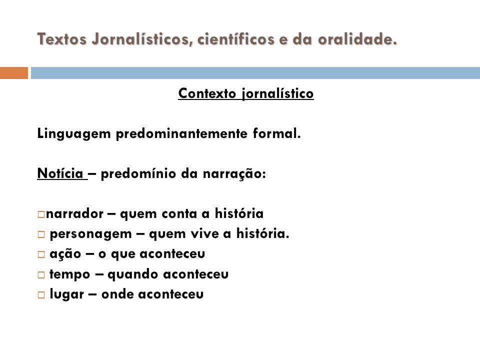 Textos Jornalísticos, científicos e da oralidade. Contexto jornalístico Linguagem predominantemente formal. Notícia – predomínio da narração: narrador