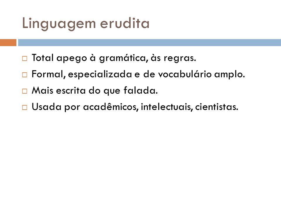 Linguagem erudita Total apego à gramática, às regras. Formal, especializada e de vocabulário amplo. Mais escrita do que falada. Usada por acadêmicos,