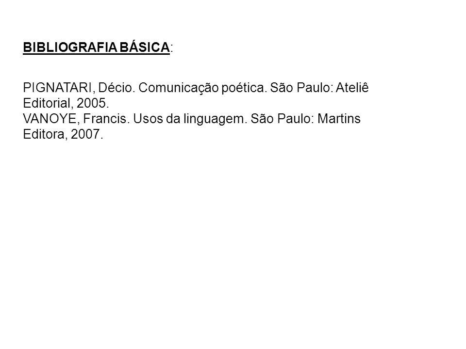 BIBLIOGRAFIA BÁSICA: PIGNATARI, Décio. Comunicação poética. São Paulo: Ateliê Editorial, 2005. VANOYE, Francis. Usos da linguagem. São Paulo: Martins