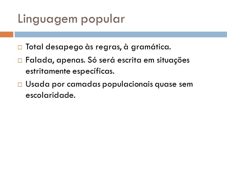 Linguagem popular Total desapego às regras, à gramática. Falada, apenas. Só será escrita em situações estritamente específicas. Usada por camadas popu