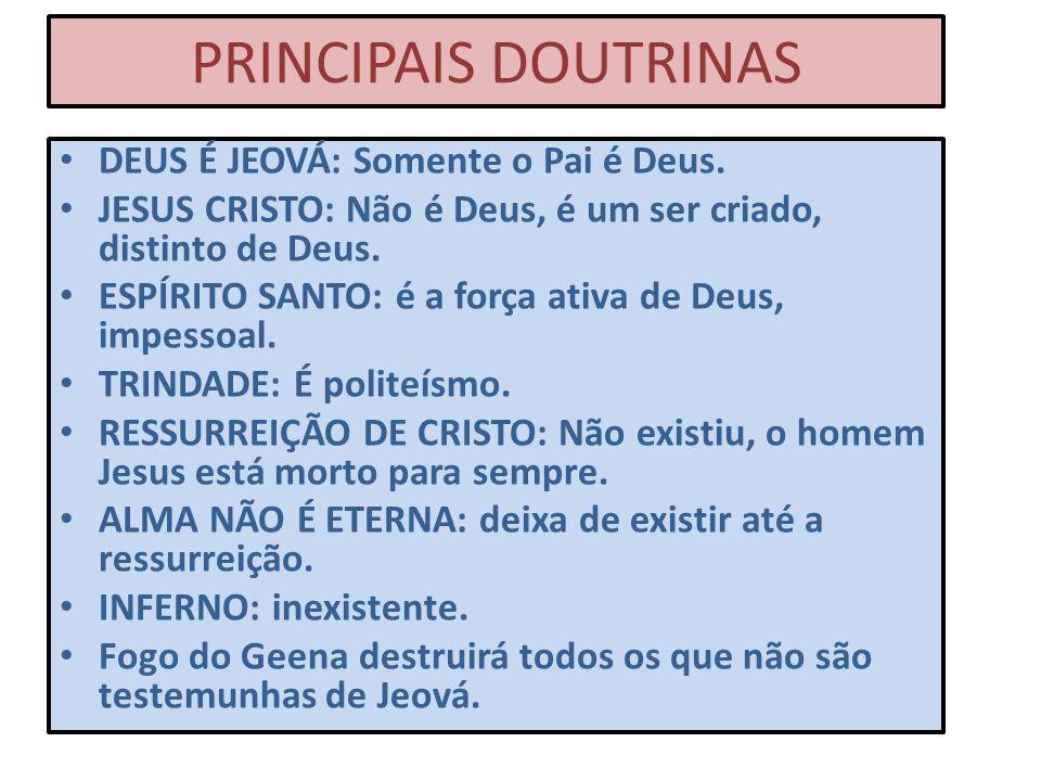 PRINCIPAIS DOUTRINAS DEUS É JEOVÁ: Somente o Pai é Deus. JESUS CRISTO: Não é Deus, é um ser criado, distinto de Deus. ESPÍRITO SANTO: é a força ativa