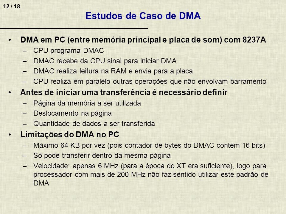 12 / 18 Estudos de Caso de DMA DMA em PC (entre memória principal e placa de som) com 8237A –CPU programa DMAC –DMAC recebe da CPU sinal para iniciar DMA –DMAC realiza leitura na RAM e envia para a placa –CPU realiza em paralelo outras operações que não envolvam barramento Antes de iniciar uma transferência é necessário definir –Página da memória a ser utilizada –Deslocamento na página –Quantidade de dados a ser transferida Limitações do DMA no PC –Máximo 64 KB por vez (pois contador de bytes do DMAC contém 16 bits) –Só pode transferir dentro da mesma página –Velocidade: apenas 6 MHz (para a época do XT era suficiente), logo para processador com mais de 200 MHz não faz sentido utilizar este padrão de DMA
