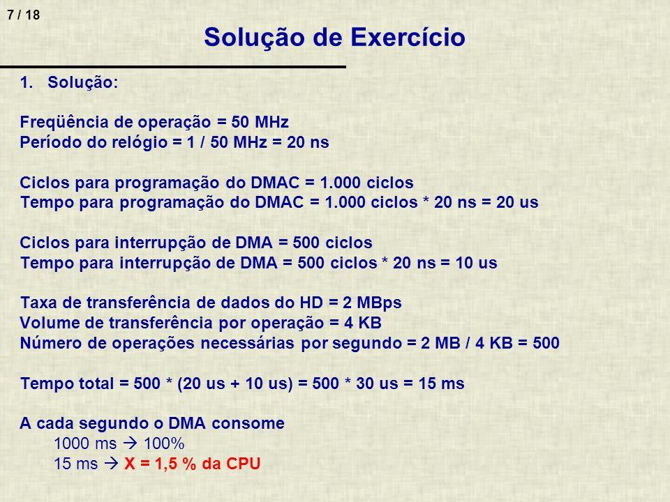 7 / 18 Solução de Exercício 1.Solução: Freqüência de operação = 50 MHz Período do relógio = 1 / 50 MHz = 20 ns Ciclos para programação do DMAC = 1.000 ciclos Tempo para programação do DMAC = 1.000 ciclos * 20 ns = 20 us Ciclos para interrupção de DMA = 500 ciclos Tempo para interrupção de DMA = 500 ciclos * 20 ns = 10 us Taxa de transferência de dados do HD = 2 MBps Volume de transferência por operação = 4 KB Número de operações necessárias por segundo = 2 MB / 4 KB = 500 Tempo total = 500 * (20 us + 10 us) = 500 * 30 us = 15 ms A cada segundo o DMA consome 1000 ms 100% 15 ms X = 1,5 % da CPU