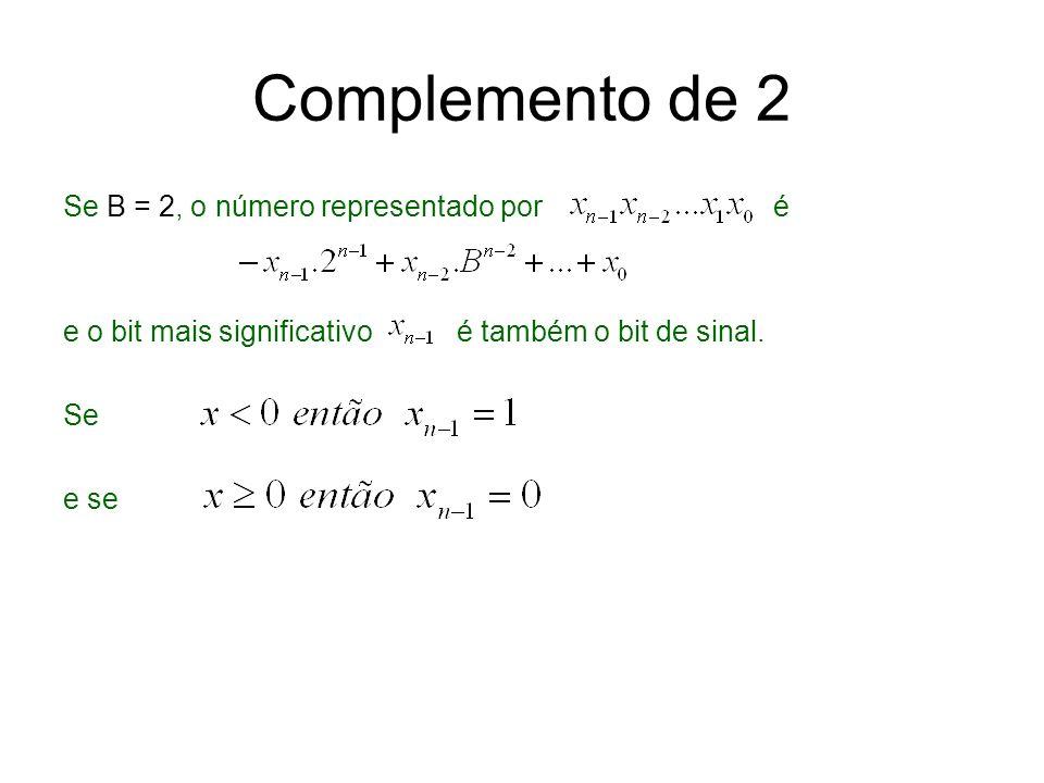 Complemento de 2 Se B = 2, o número representado por é e o bit mais significativo é também o bit de sinal. Se e se