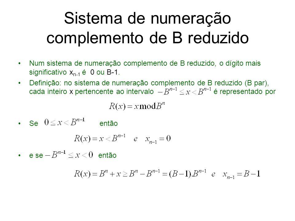 Sistema de numeração complemento de B reduzido (cont.) Assim, o inteiro representado por é e e a regra de definição de sinal é a seguinte: se x é negativo, e se x é positivo,.