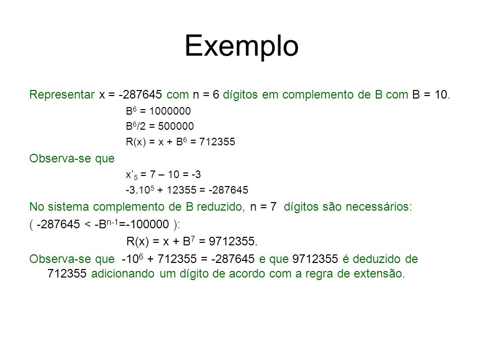 Exemplo Representar x = -287645 com n = 6 dígitos em complemento de B com B = 10. B 6 = 1000000 B 6 /2 = 500000 R(x) = x + B 6 = 712355 Observa-se que