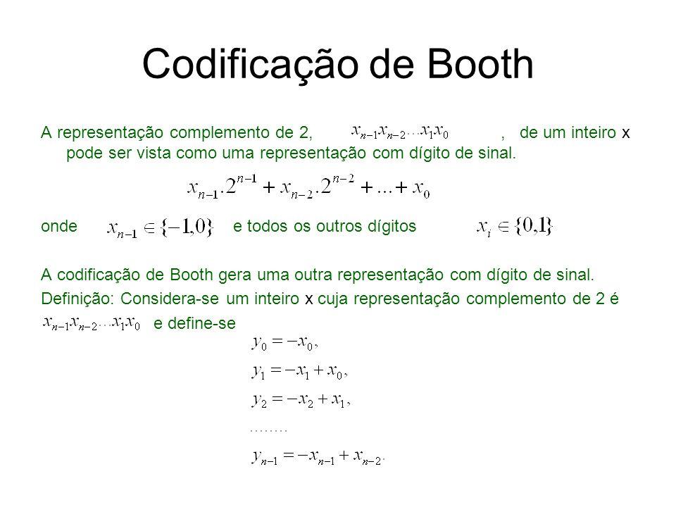 Codificação de Booth Então, multiplicando a primeira equação por 2 0, a segunda por 2 1, e terceira por 2 2, e assim por diante, e adicionando as n equações, é obtida a seguinte equação: O vetor cujos componentes y i pertencem a {-1,0,1} é a representação Booth-1 de x e Observa-se que a representação de Booth de um inteiro é formalmente a mesma de uma representação binária de um número natural.