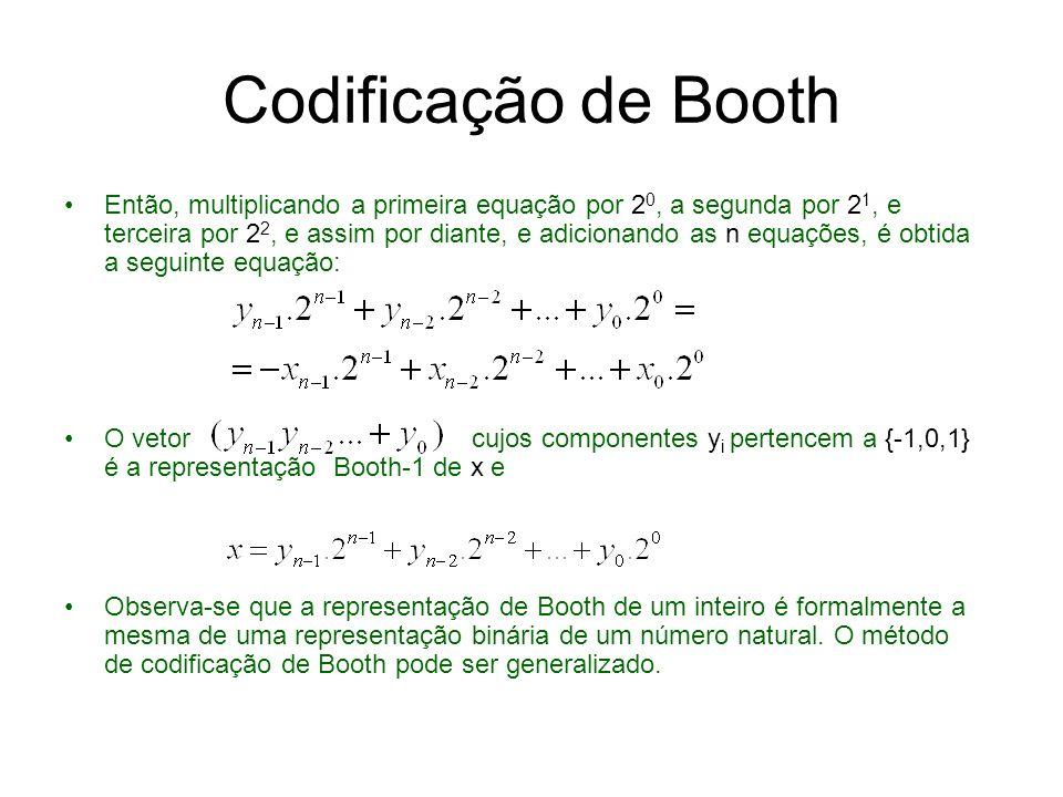 Codificação Booth-2 Definição: considerar um inteiro cuja representação em complemento de 2 é com n = 2.m bits, e definir Multiplicando a primeira equação por 4 0, a segunda por 4 1, a terceira por 4 2, e assim por diante, e adicionando m equações, a seguinte equação é obtida: O vetor cujos componentes y i pertencem a {-2,-1,0,1,2} é a representação Booth-2 de x e