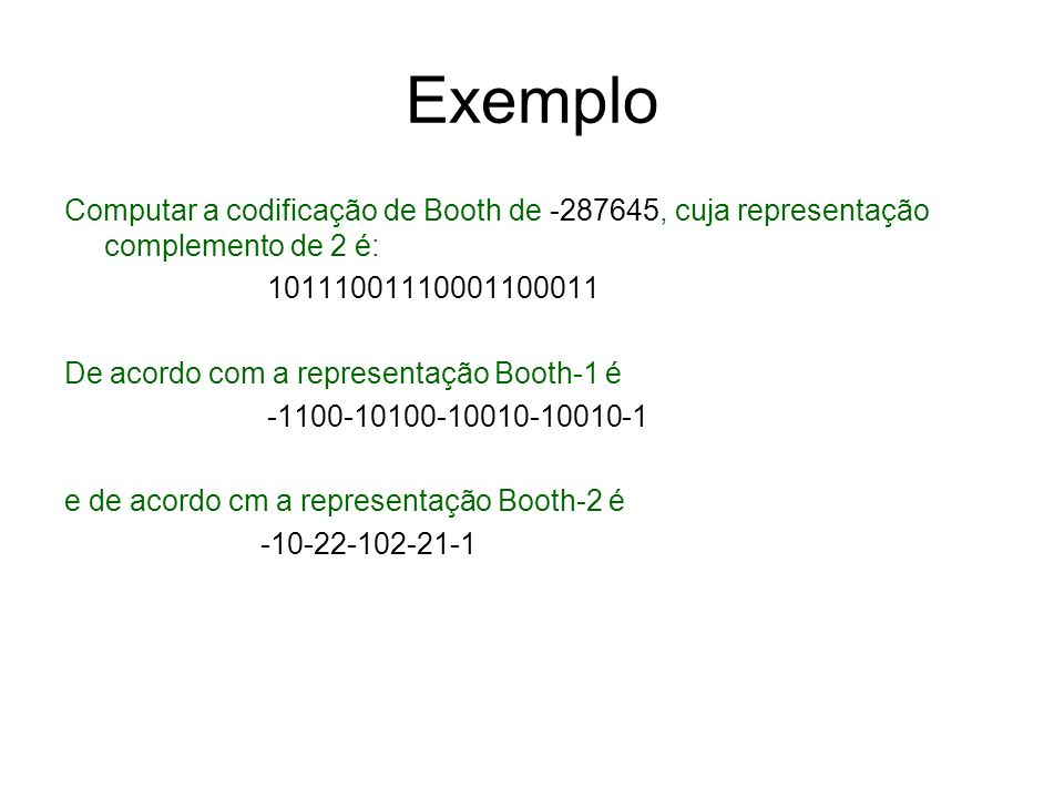 Exemplo Computar a codificação de Booth de -287645, cuja representação complemento de 2 é: 10111001110001100011 De acordo com a representação Booth-1