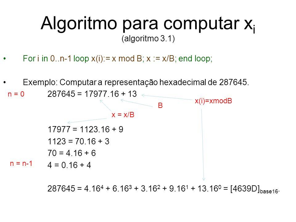 Algoritmo para computar x i (algoritmo 3.1) For i in 0..n-1 loop x(i):= x mod B; x := x/B; end loop; Exemplo: Computar a representação hexadecimal de