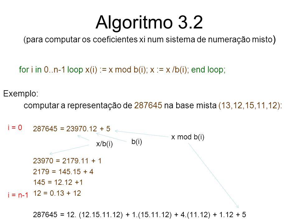Algoritmo 3.2 (para computar os coeficientes xi num sistema de numeração misto ) for i in 0..n-1 loop x(i) := x mod b(i); x := x /b(i); end loop; Exem