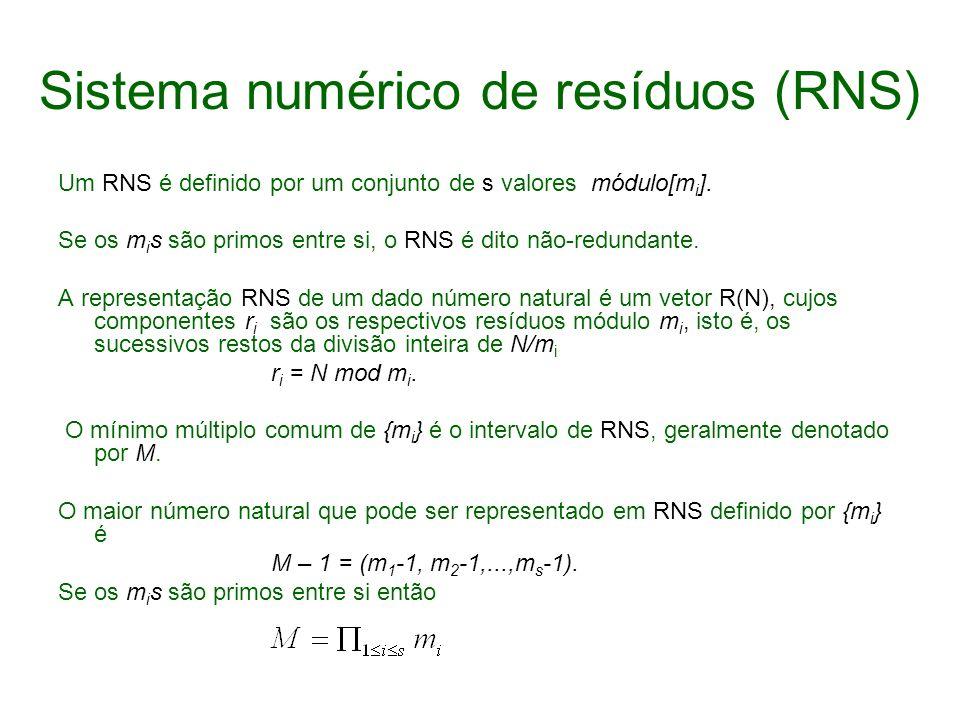 Sistema numérico de resíduos (RNS) Um RNS é definido por um conjunto de s valores módulo[m i ]. Se os m i s são primos entre si, o RNS é dito não-redu