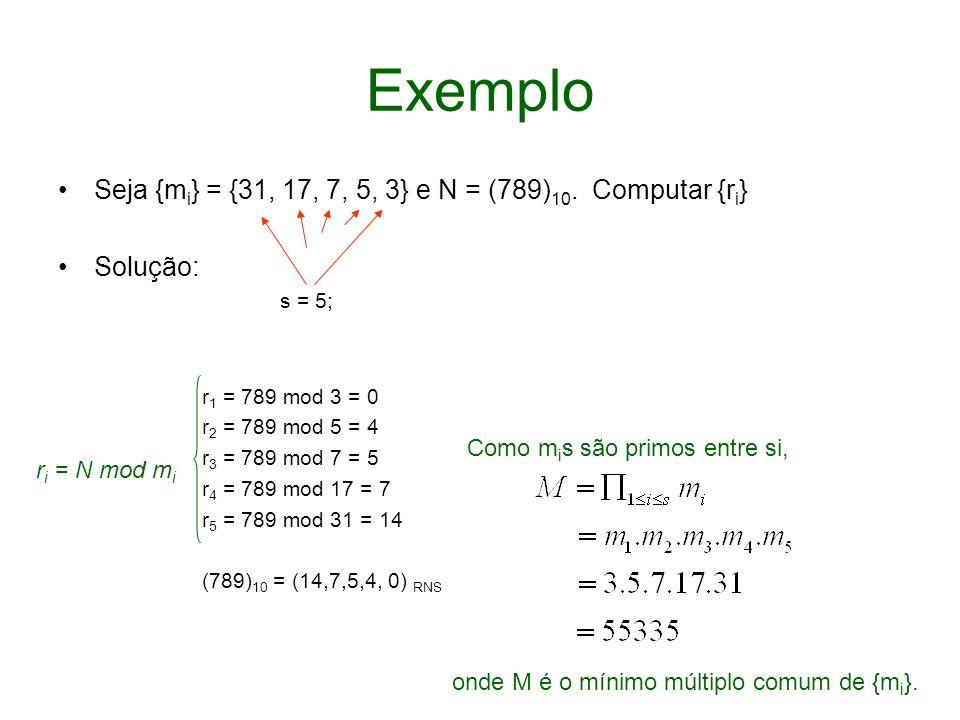Exemplo Seja {m i } = {31, 17, 7, 5, 3} e N = (789) 10. Computar {r i } Solução: s = 5; r 1 = 789 mod 3 = 0 r 2 = 789 mod 5 = 4 r 3 = 789 mod 7 = 5 r