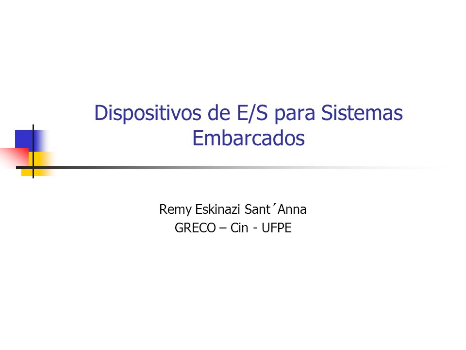 Dispositivos de E/S para Sistemas Embarcados Remy Eskinazi Sant´Anna GRECO – Cin - UFPE