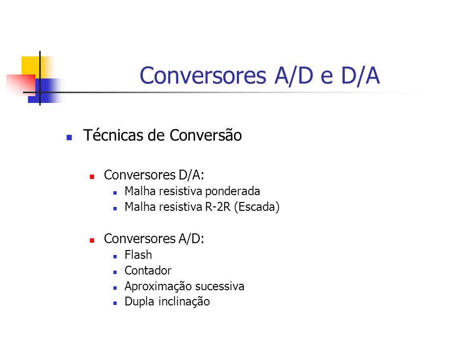 Conversores A/D e D/A Técnicas de Conversão Conversores D/A: Malha resistiva ponderada Malha resistiva R-2R (Escada) Conversores A/D: Flash Contador A