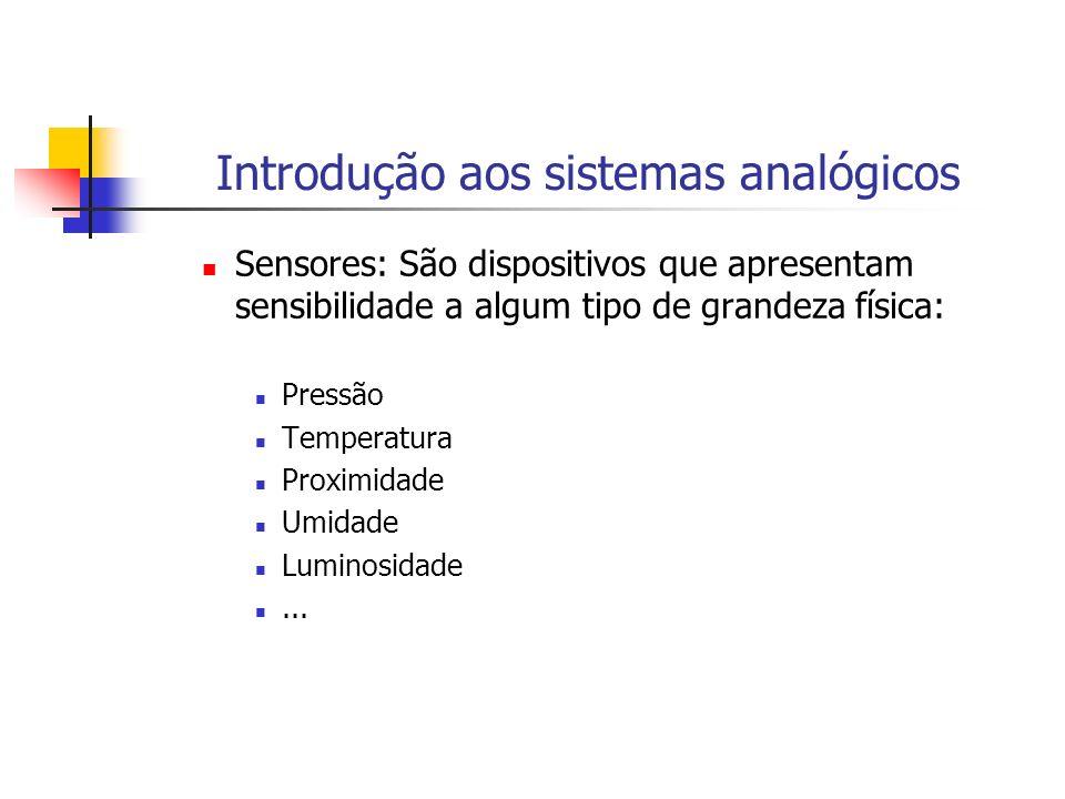 Introdução aos sistemas analógicos Sensores: São dispositivos que apresentam sensibilidade a algum tipo de grandeza física: Pressão Temperatura Proxim