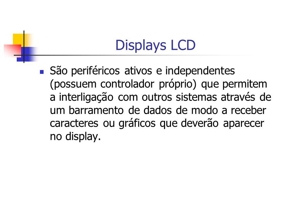 Displays LCD São periféricos ativos e independentes (possuem controlador próprio) que permitem a interligação com outros sistemas através de um barram