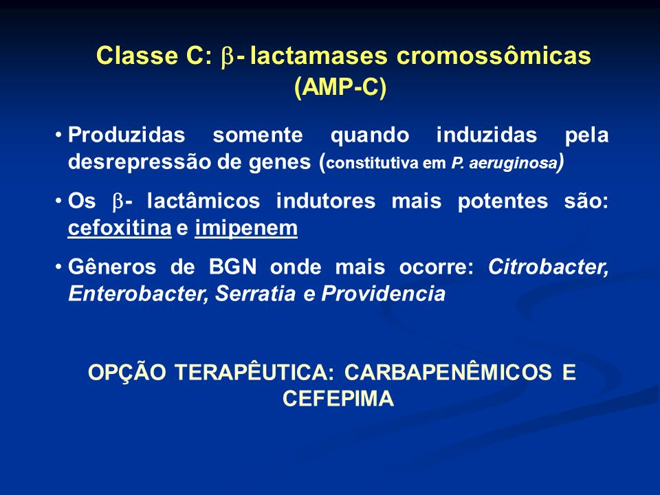 Classe C: - lactamases cromossômicas ( AMP-C) Produzidas somente quando induzidas pela desrepressão de genes ( constitutiva em P. aeruginosa ) Os - la