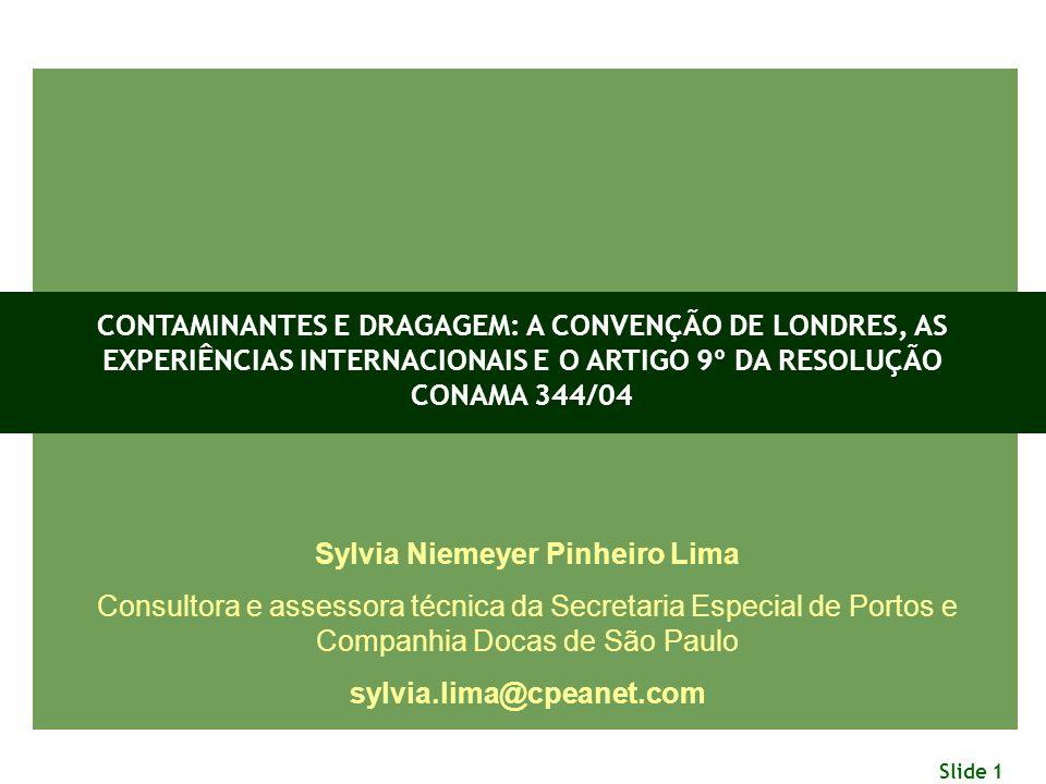 Slide 1 Sylvia Niemeyer Pinheiro Lima Consultora e assessora técnica da Secretaria Especial de Portos e Companhia Docas de São Paulo sylvia.lima@cpeanet.com CONTAMINANTES E DRAGAGEM: A CONVENÇÃO DE LONDRES, AS EXPERIÊNCIAS INTERNACIONAIS E O ARTIGO 9º DA RESOLUÇÃO CONAMA 344/04