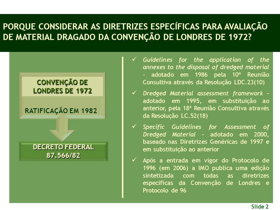 Slide 2 CONVENÇÃO DE LONDRES DE 1972 RATIFICAÇÃO EM 1982 DECRETO FEDERAL 87.566/82 PORQUE CONSIDERAR AS DIRETRIZES ESPECÍFICAS PARA AVALIAÇÃO DE MATERIAL DRAGADO DA CONVENÇÃO DE LONDRES DE 1972.
