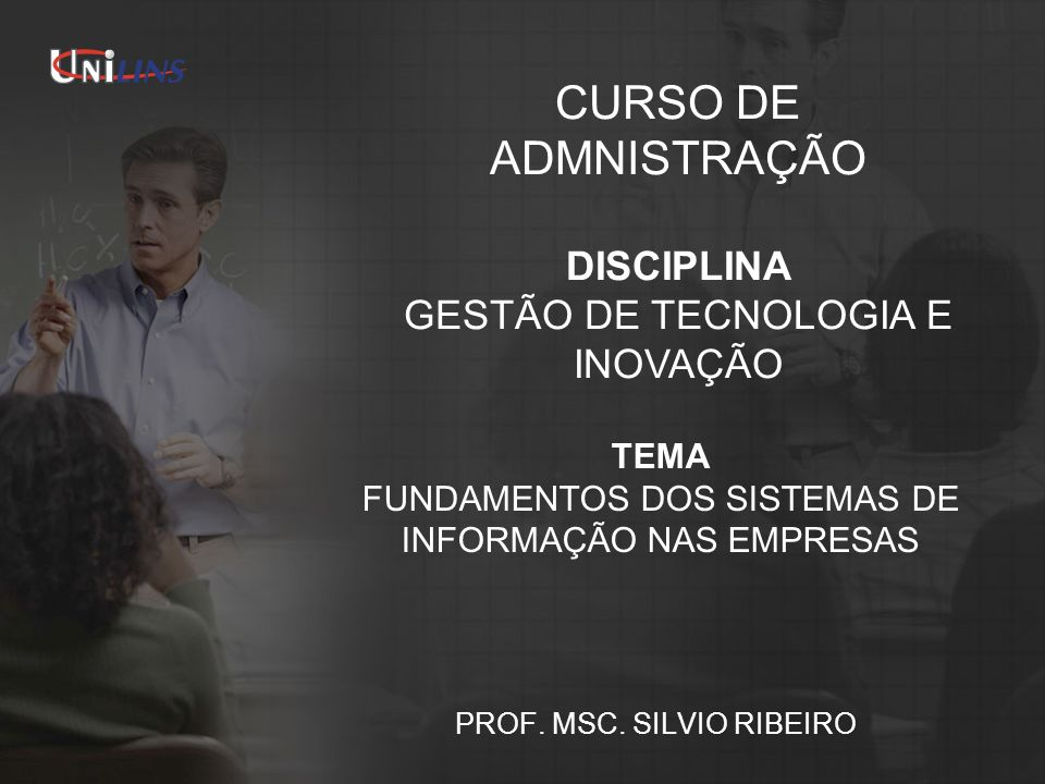 TEMA FUNDAMENTOS DOS SISTEMAS DE INFORMAÇÃO NAS EMPRESAS PROF. MSC. SILVIO RIBEIRO CURSO DE ADMNISTRAÇÃO DISCIPLINA GESTÃO DE TECNOLOGIA E INOVAÇÃO